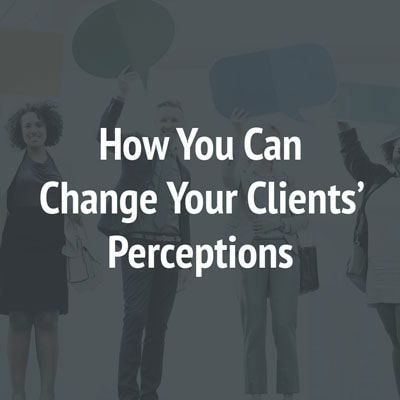 How You Can Change Your Clients' Perceptions