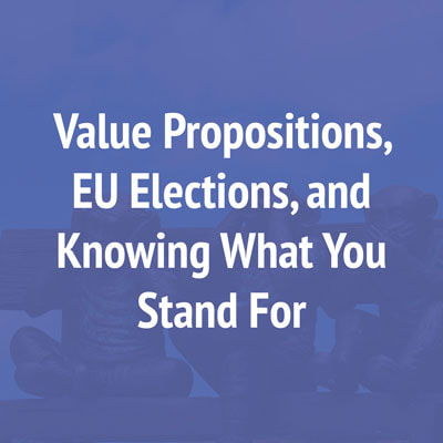 Value Propositions, EU Elections, and Knowing What You Stand For